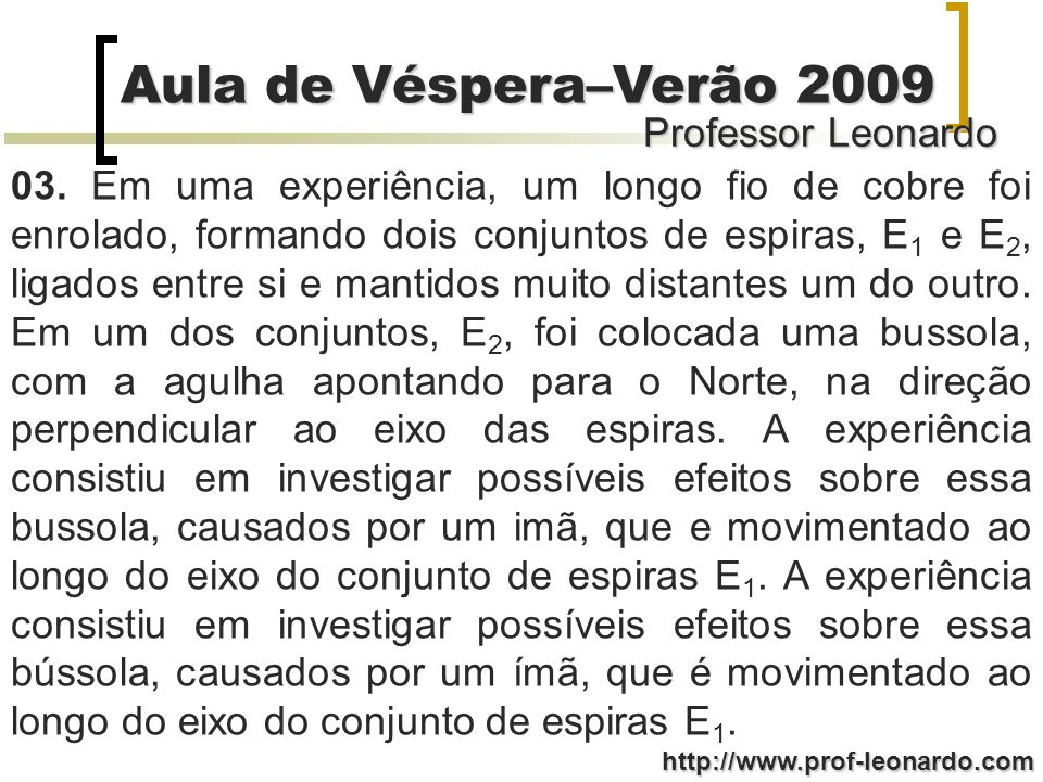 Professor Leonardo Aula de Véspera–Verão 2009 http://www.prof-leonardo.com 03. Em uma experiência, um longo fio de cobre foi enrolado, formando dois c