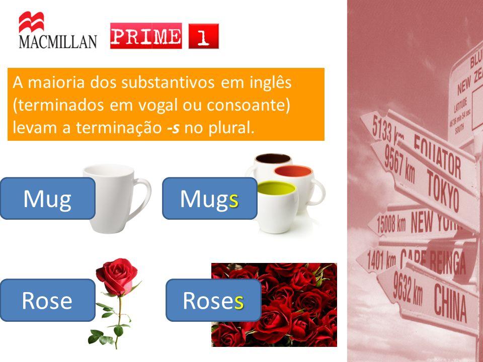 A maioria dos substantivos em inglês (terminados em vogal ou consoante) levam a terminação -s no plural. Mug Rose s Mugs s Roses