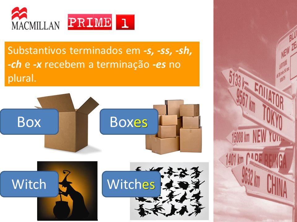 Witch Substantivos terminados em -s, -ss, -sh, -ch e -x recebem a terminação -es no plural. Box es Boxes es Witches