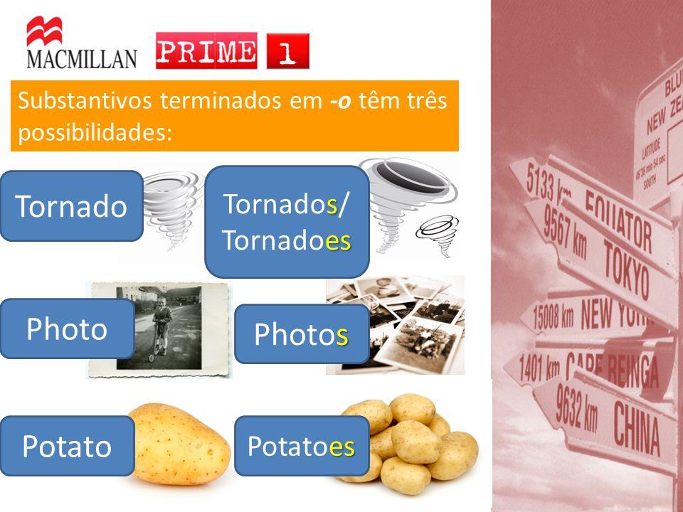 Potato es Potatoes Substantivos terminados em -o têm três possibilidades: s Tornados/ es Tornadoes s Photos Tornado Photo