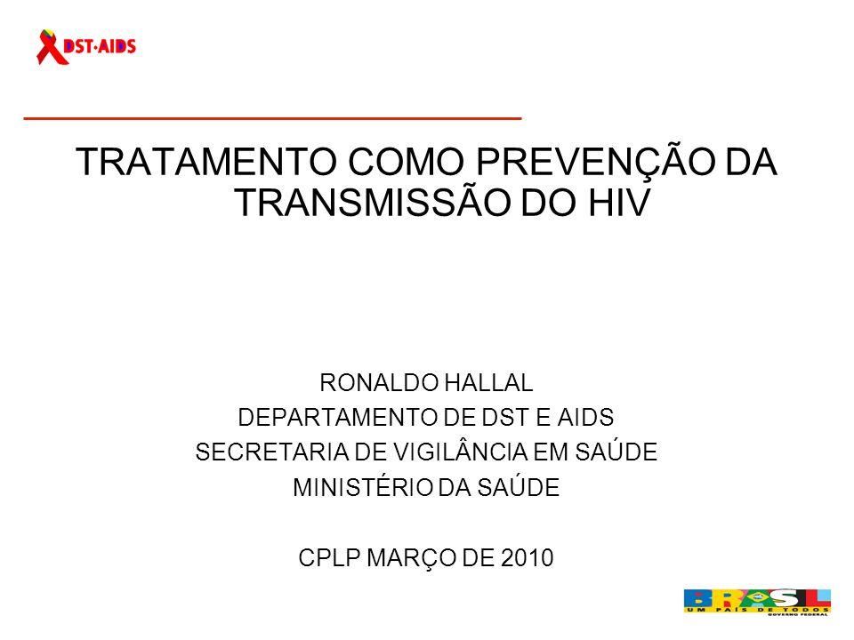 TRATAMENTO COMO PREVENÇÃO DA TRANSMISSÃO DO HIV RONALDO HALLAL DEPARTAMENTO DE DST E AIDS SECRETARIA DE VIGILÂNCIA EM SAÚDE MINISTÉRIO DA SAÚDE CPLP M