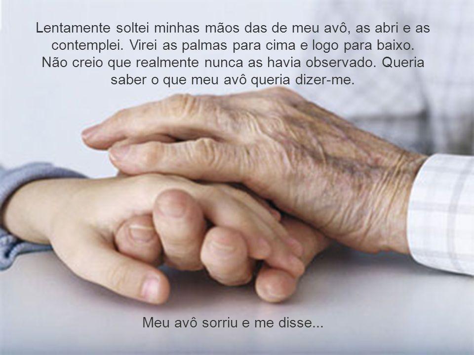 Lentamente soltei minhas mãos das de meu avô, as abri e as contemplei.