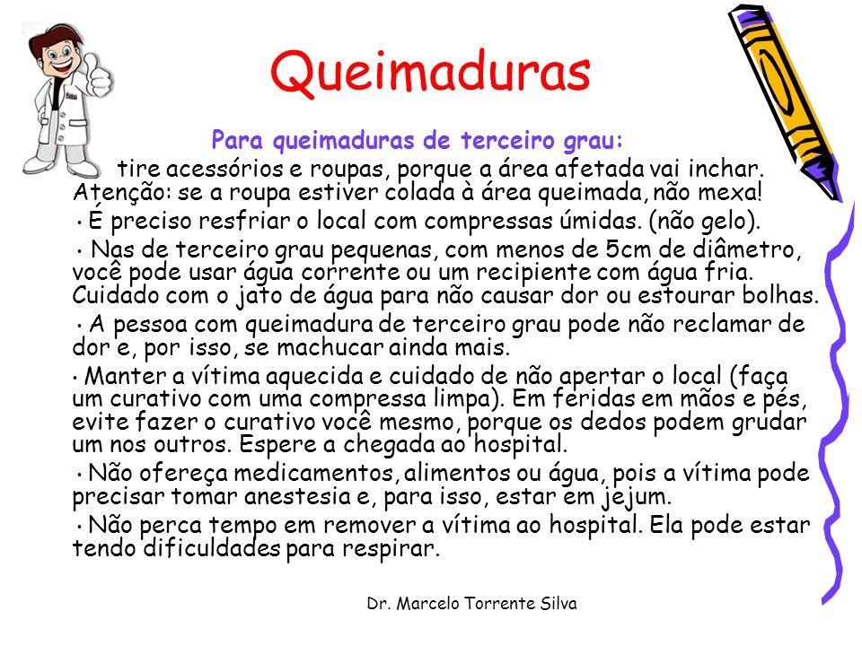 Dr. Marcelo Torrente Silva Queimaduras Para queimaduras de terceiro grau: Retire acessórios e roupas, porque a área afetada vai inchar. Atenção: se a