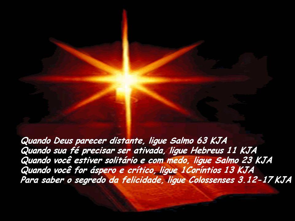 Quando Deus parecer distante, ligue Salmo 63 KJA Quando sua fé precisar ser ativada, ligue Hebreus 11 KJA Quando você estiver solitário e com medo, ligue Salmo 23 KJA Quando você for áspero e crítico, ligue 1Coríntios 13 KJA Para saber o segredo da felicidade, ligue Colossenses 3.12-17 KJA
