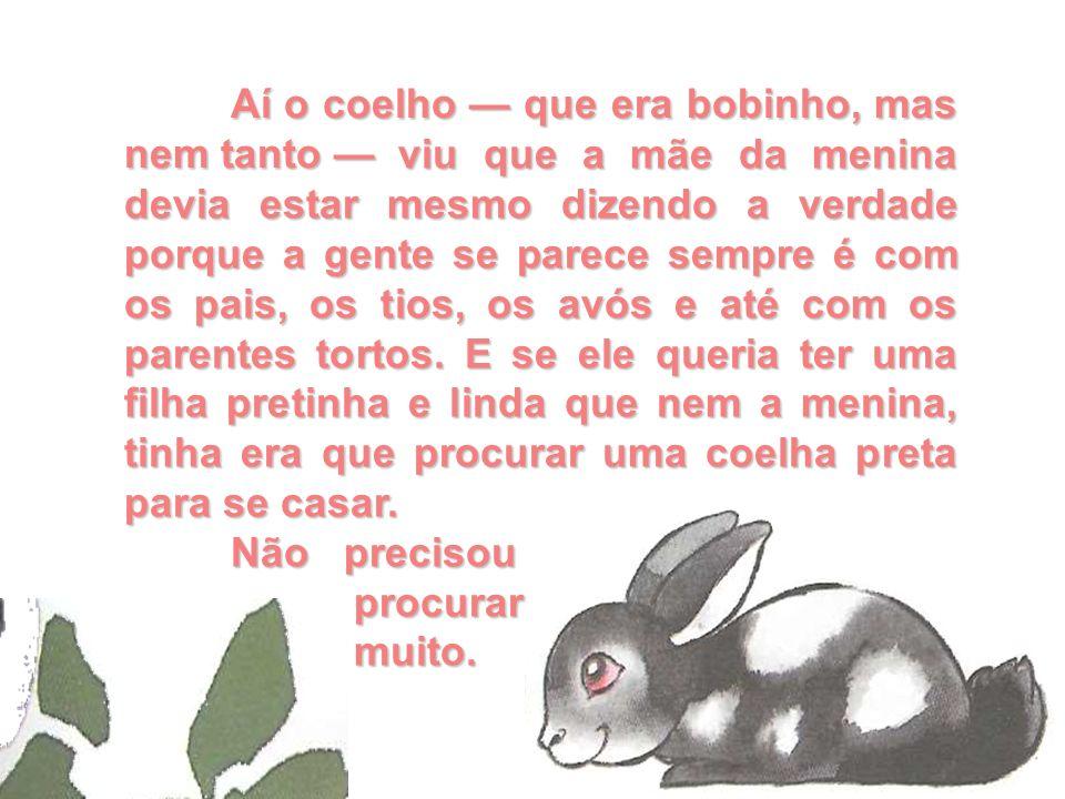 Aí o coelho que era bobinho, mas nem tanto Aí o coelho que era bobinho, mas nem tanto viu que a mãe da menina devia estar mesmo dizendo a verdade porq