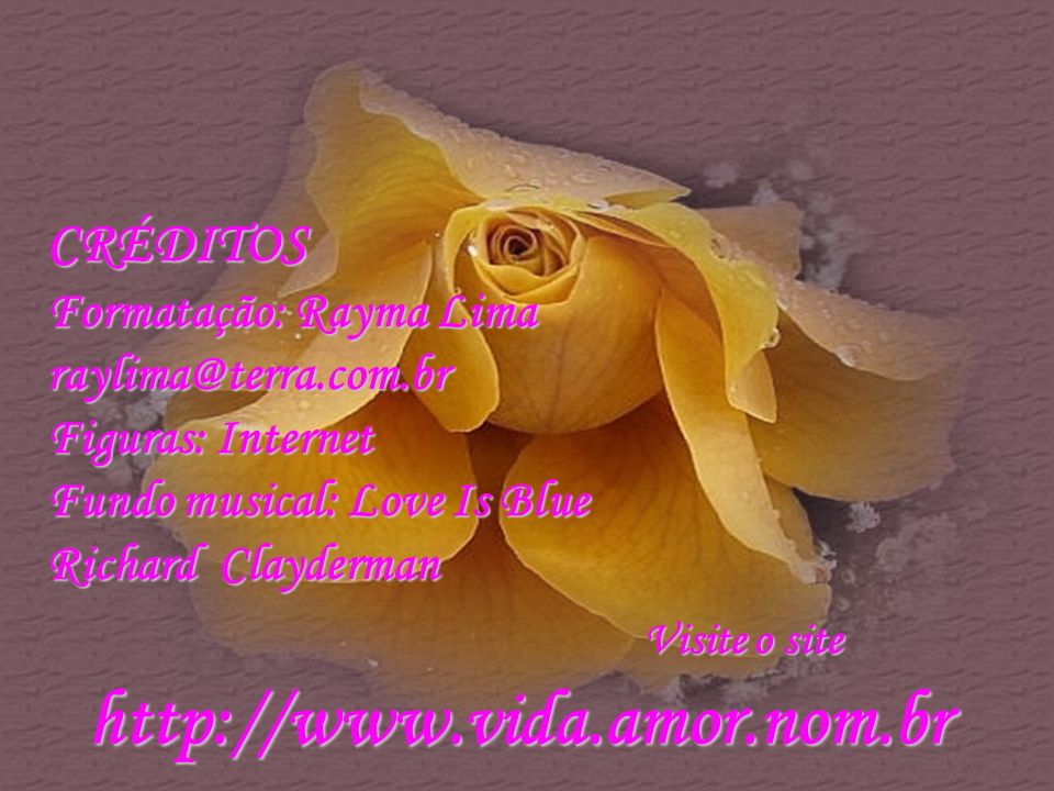 CRÉDITOS Formatação: Rayma Lima raylima@terra.com.br Figuras: Internet Fundo musical: Love Is Blue Richard Clayderman Visite o site http://www.vida.amor.nom.br