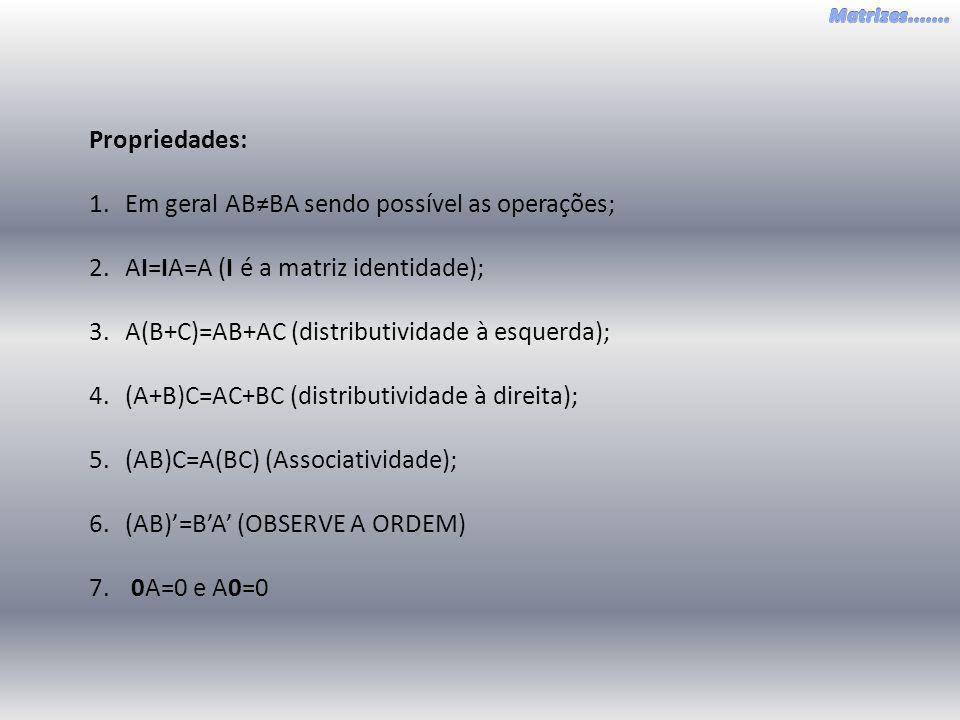 Propriedades: 1.Em geral ABBA sendo possível as operações; 2.AI=IA=A (I é a matriz identidade); 3.A(B+C)=AB+AC (distributividade à esquerda); 4.(A+B)C