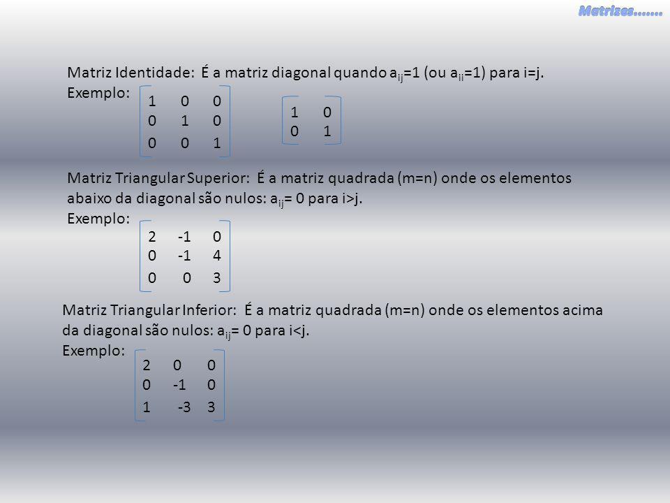Matriz Identidade: É a matriz diagonal quando a ij =1 (ou a ii =1) para i=j. Exemplo: 10 0 001 00 1 10 01 Matriz Triangular Superior: É a matriz quadr