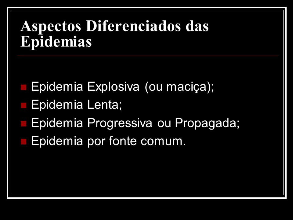 Aspectos Diferenciados das Epidemias Epidemia Explosiva (ou maciça); Epidemia Lenta; Epidemia Progressiva ou Propagada; Epidemia por fonte comum.