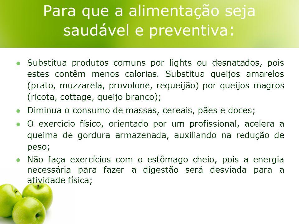 Para que a alimentação seja saudável e preventiva : Substitua produtos comuns por lights ou desnatados, pois estes contêm menos calorias. Substitua qu