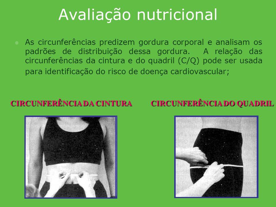 Avaliação nutricional As circunferências predizem gordura corporal e analisam os padrões de distribuição dessa gordura. A relação das circunferências
