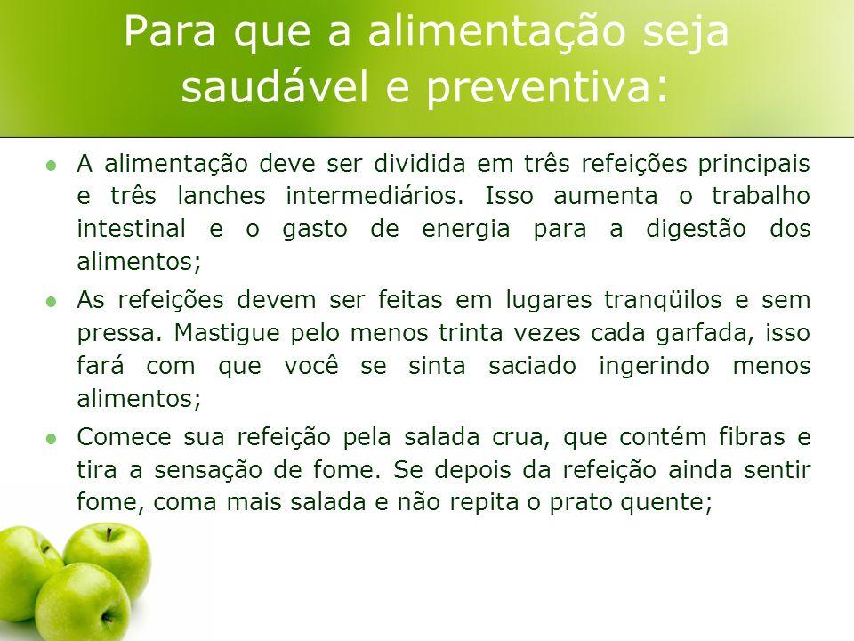 Para que a alimentação seja saudável e preventiva : A alimentação deve ser dividida em três refeições principais e três lanches intermediários. Isso a
