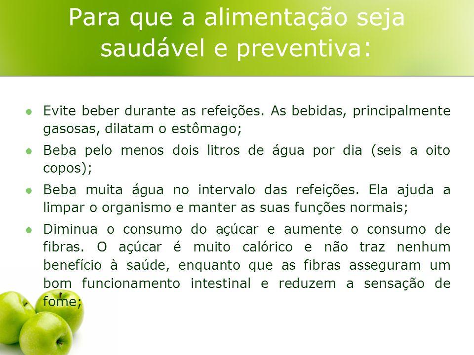 Para que a alimentação seja saudável e preventiva : Evite beber durante as refeições. As bebidas, principalmente gasosas, dilatam o estômago; Beba pel