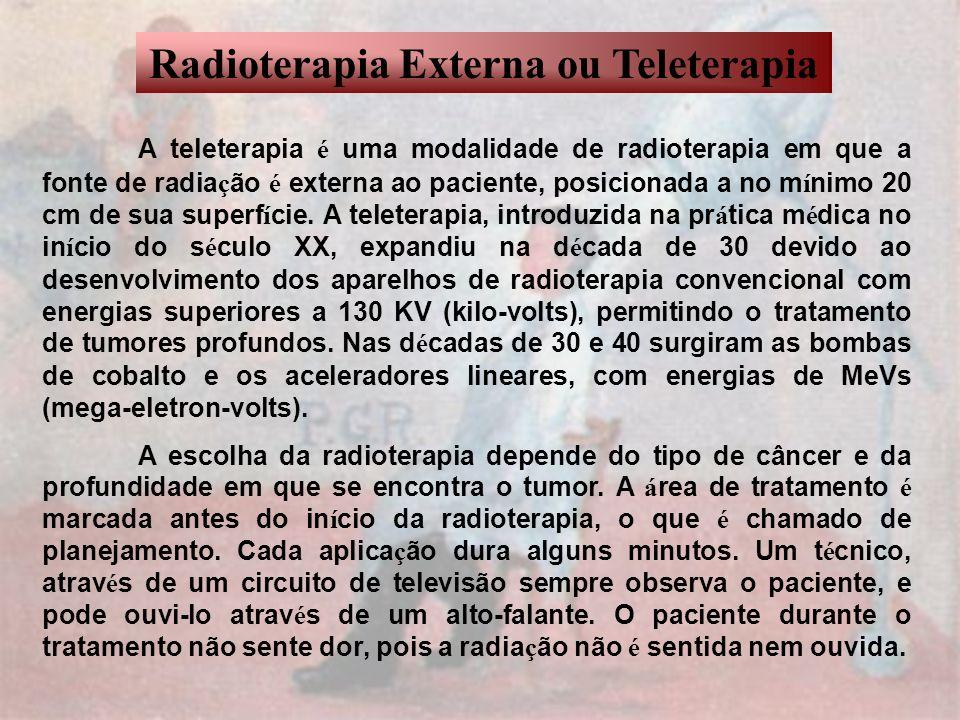 Radioterapia Externa ou Teleterapia A teleterapia é uma modalidade de radioterapia em que a fonte de radia ç ão é externa ao paciente, posicionada a n