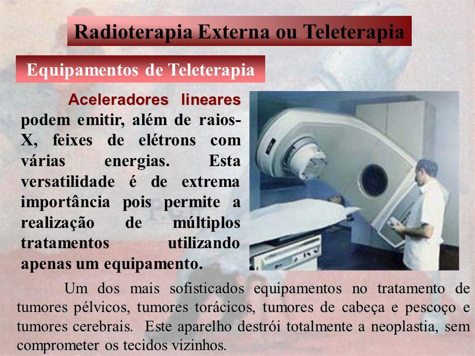 Radioterapia Externa ou Teleterapia Equipamentos de Teleterapia Aceleradores lineares Aceleradores lineares podem emitir, além de raios- X, feixes de