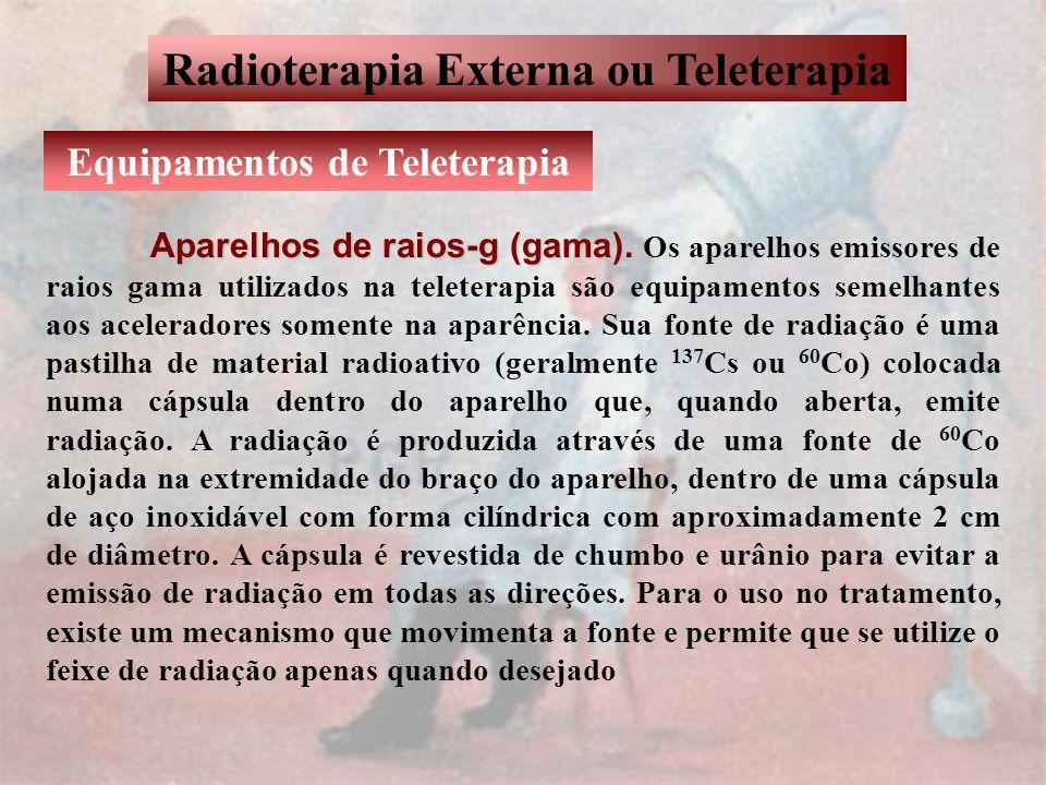 Radioterapia Externa ou Teleterapia Equipamentos de Teleterapia Aparelhos de raios-g (gama). Aparelhos de raios-g (gama). Os aparelhos emissores de ra