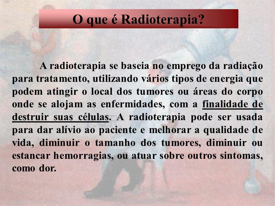 O que é Radioterapia? A radioterapia se baseia no emprego da radiação para tratamento, utilizando vários tipos de energia que podem atingir o local do