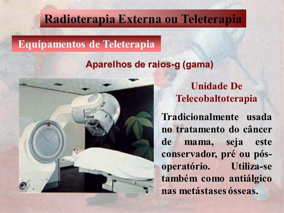 Radioterapia Externa ou Teleterapia Equipamentos de Teleterapia Aparelhos de raios-g (gama) Unidade De Telecobaltoterapia Tradicionalmente usada no tr
