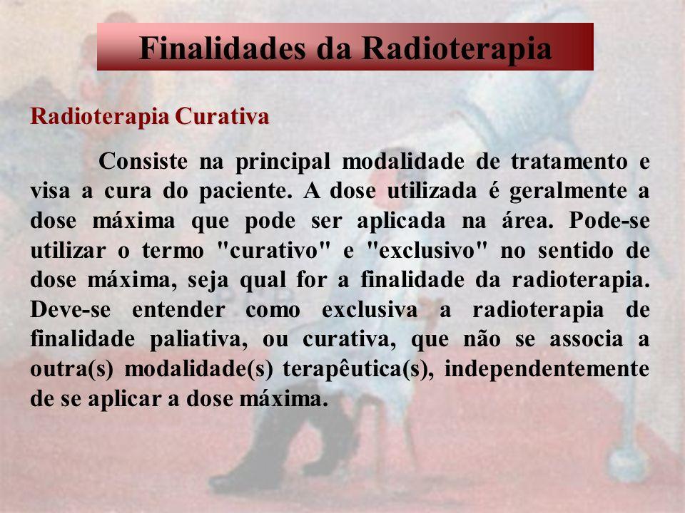 Finalidades da Radioterapia Radioterapia Curativa Consiste na principal modalidade de tratamento e visa a cura do paciente. A dose utilizada é geralme