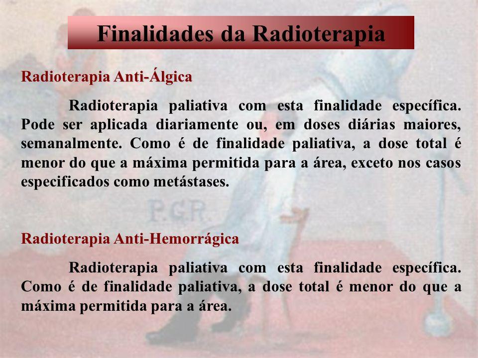 Finalidades da Radioterapia Radioterapia Anti-Álgica Radioterapia paliativa com esta finalidade específica. Pode ser aplicada diariamente ou, em doses