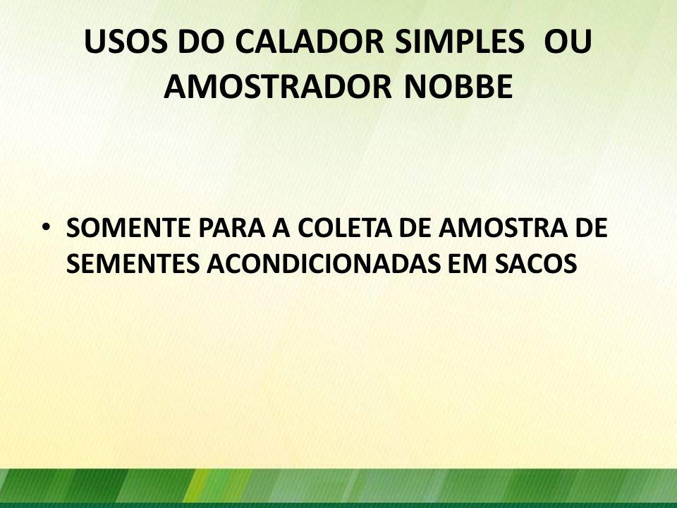USOS DO CALADOR SIMPLES OU AMOSTRADOR NOBBE SOMENTE PARA A COLETA DE AMOSTRA DE SEMENTES ACONDICIONADAS EM SACOS
