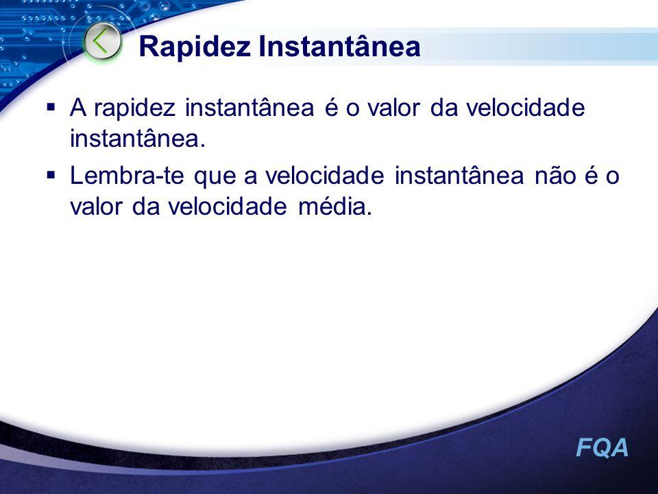 FQA Rapidez Instantânea A rapidez instantânea é o valor da velocidade instantânea. Lembra-te que a velocidade instantânea não é o valor da velocidade