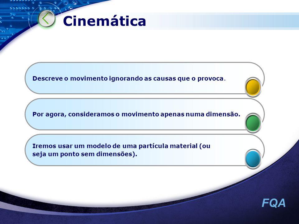 FQA Cinemática Descreve o movimento ignorando as causas que o provoca. Por agora, consideramos o movimento apenas numa dimensão. Iremos usar um modelo