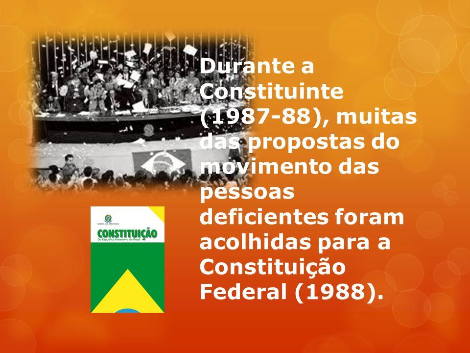 Durante a Constituinte (1987-88), muitas das propostas do movimento das pessoas deficientes foram acolhidas para a Constituição Federal (1988).