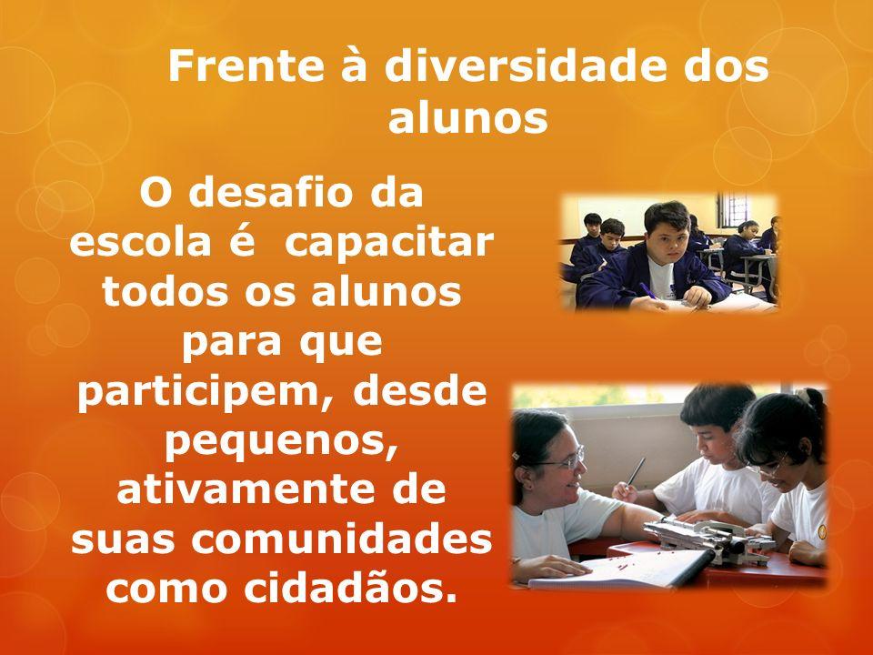 Frente à diversidade dos alunos O desafio da escola é capacitar todos os alunos para que participem, desde pequenos, ativamente de suas comunidades como cidadãos.