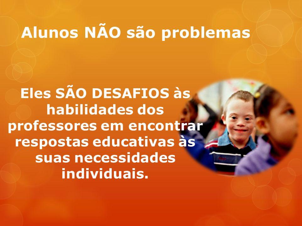 Alunos NÃO são problemas Eles SÃO DESAFIOS às habilidades dos professores em encontrar respostas educativas às suas necessidades individuais.