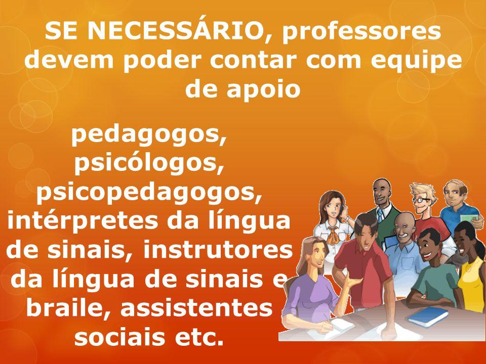 SE NECESSÁRIO, professores devem poder contar com equipe de apoio pedagogos, psicólogos, psicopedagogos, intérpretes da língua de sinais, instrutores da língua de sinais e braile, assistentes sociais etc.