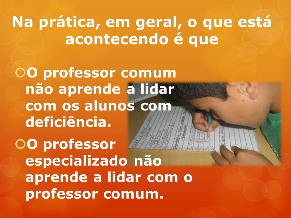 Na prática, em geral, o que está acontecendo é que O professor comum não aprende a lidar com os alunos com deficiência.
