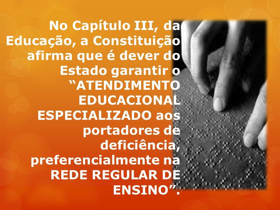 No Capítulo III, da Educação, a Constituição afirma que é dever do Estado garantir o ATENDIMENTO EDUCACIONAL ESPECIALIZADO aos portadores de deficiência, preferencialmente na REDE REGULAR DE ENSINO.