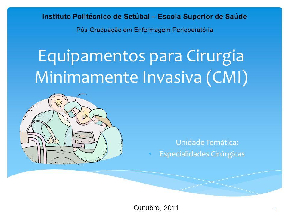 Equipamentos para Cirurgia Minimamente Invasiva (CMI) Unidade Temática: Especialidades Cirúrgicas 1 Instituto Politécnico de Setúbal – Escola Superior de Saúde Pós-Graduação em Enfermagem Perioperatória Outubro, 2011