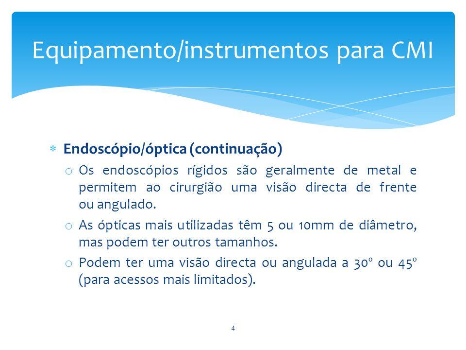 Endoscópio/óptica (continuação) o Os endoscópios rígidos são geralmente de metal e permitem ao cirurgião uma visão directa de frente ou angulado. o As
