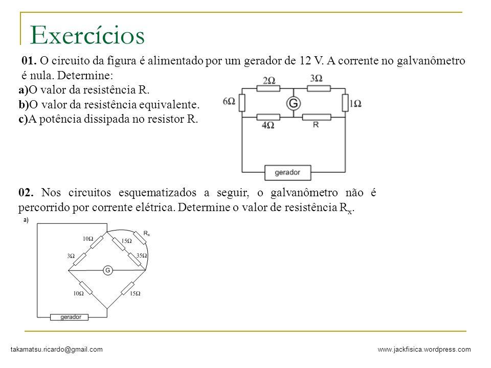 www.jackfisica.wordpress.comtakamatsu.ricardo@gmail.com Exercícios 01. O circuito da figura é alimentado por um gerador de 12 V. A corrente no galvanô