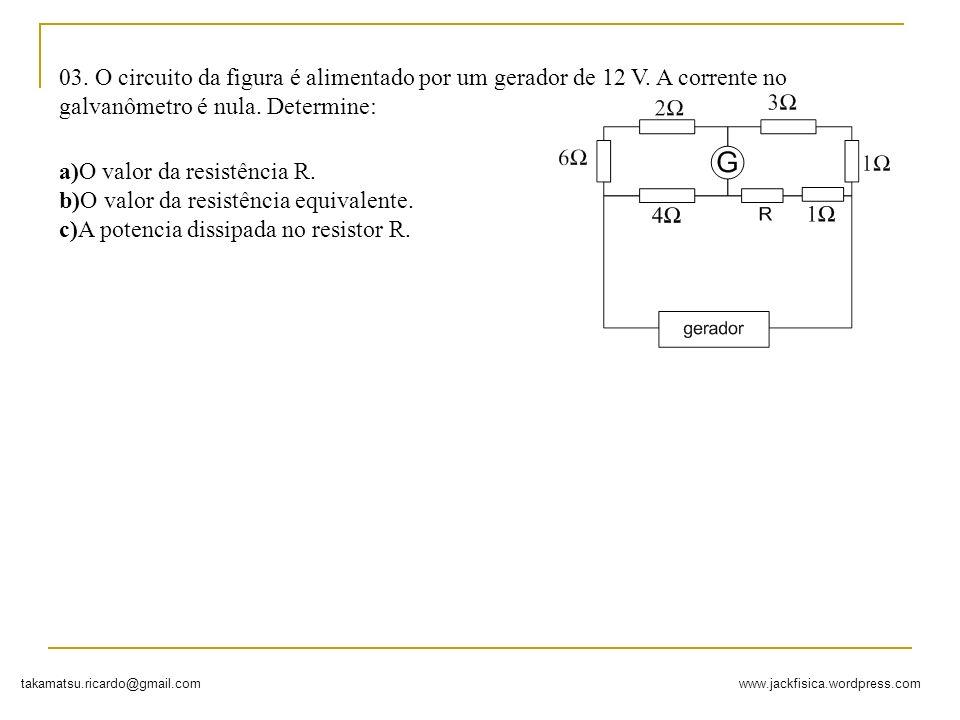 www.jackfisica.wordpress.comtakamatsu.ricardo@gmail.com 03. O circuito da figura é alimentado por um gerador de 12 V. A corrente no galvanômetro é nul
