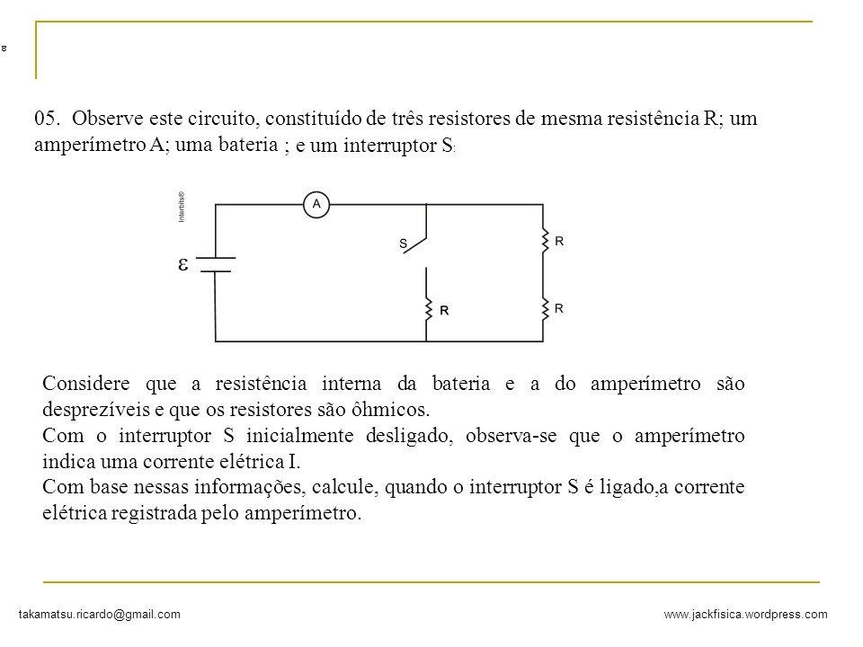 www.jackfisica.wordpress.comtakamatsu.ricardo@gmail.com 05. Observe este circuito, constituído de três resistores de mesma resistência R; um amperímet