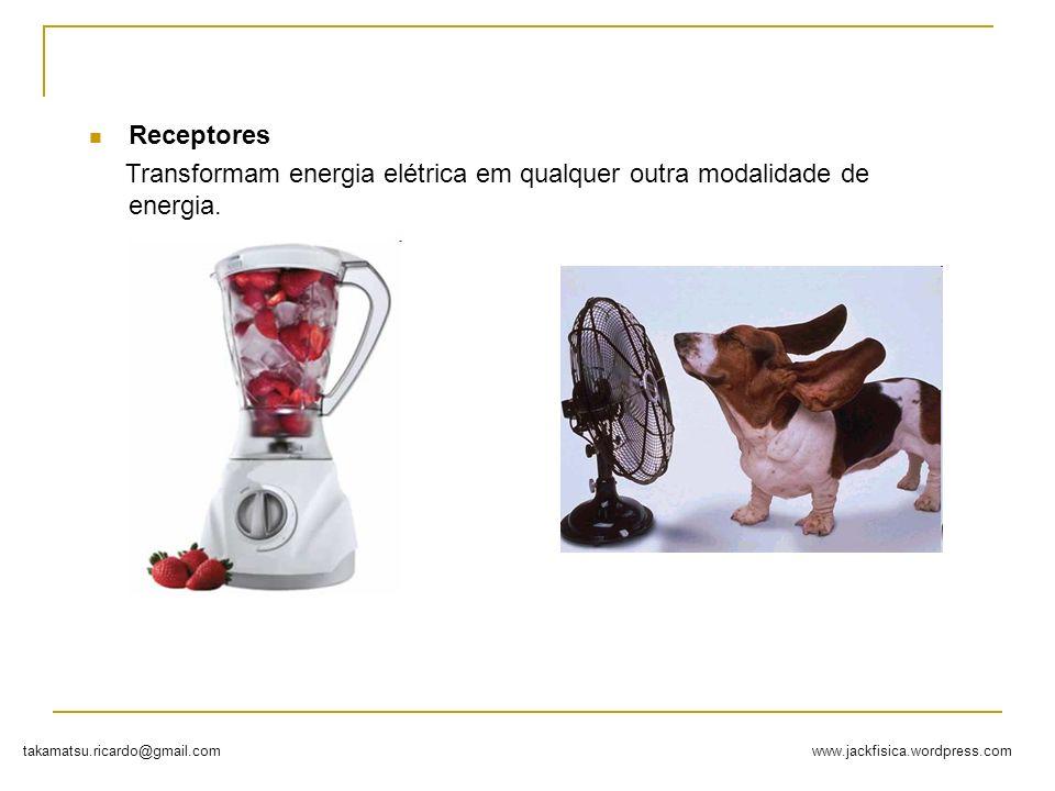www.jackfisica.wordpress.comtakamatsu.ricardo@gmail.com Receptores Transformam energia elétrica em qualquer outra modalidade de energia.