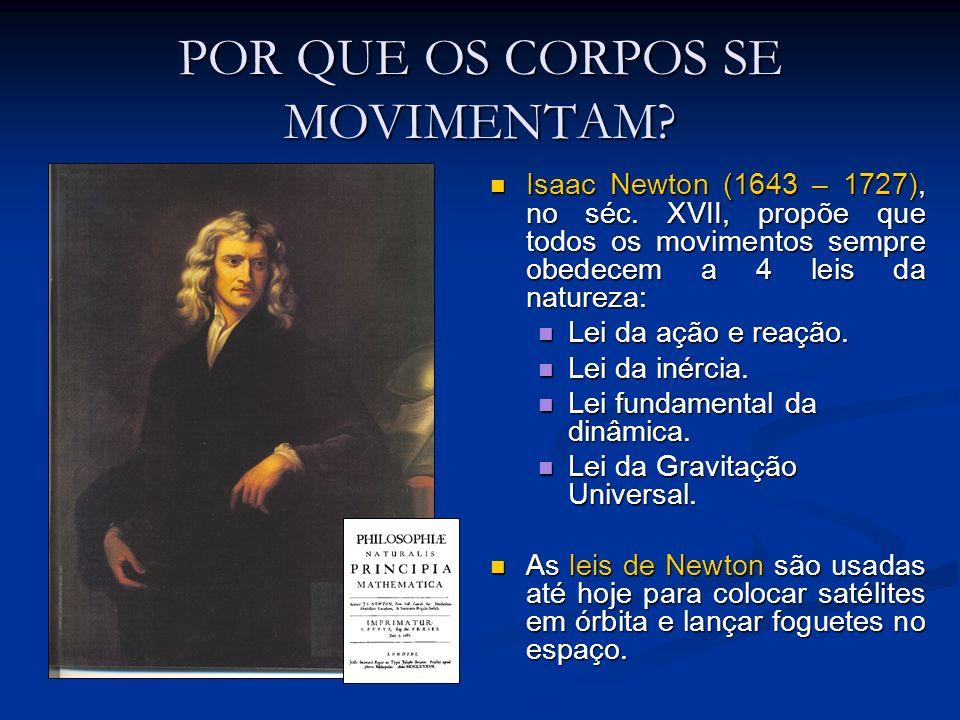 POR QUE OS CORPOS SE MOVIMENTAM? Isaac Newton (1643 – 1727), no séc. XVII, propõe que todos os movimentos sempre obedecem a 4 leis da natureza: Isaac