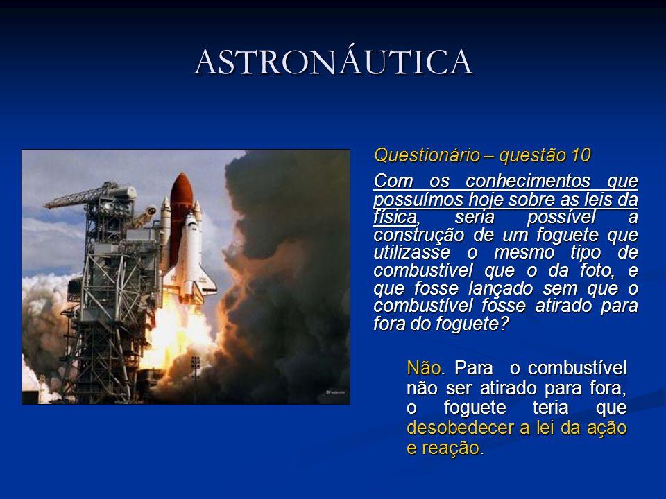 ASTRONÁUTICA Questionário – questão 10 Com os conhecimentos que possuímos hoje sobre as leis da física, seria possível a construção de um foguete que