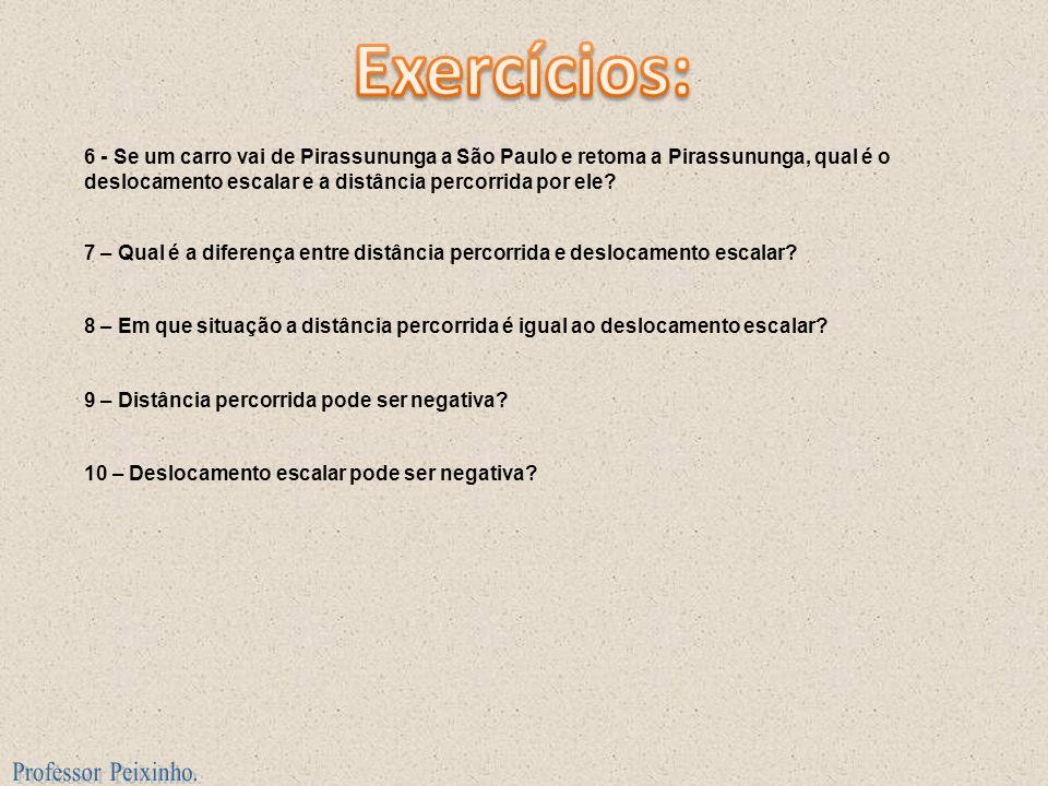 6 - Se um carro vai de Pirassununga a São Paulo e retoma a Pirassununga, qual é o deslocamento escalar e a distância percorrida por ele? 7 – Qual é a