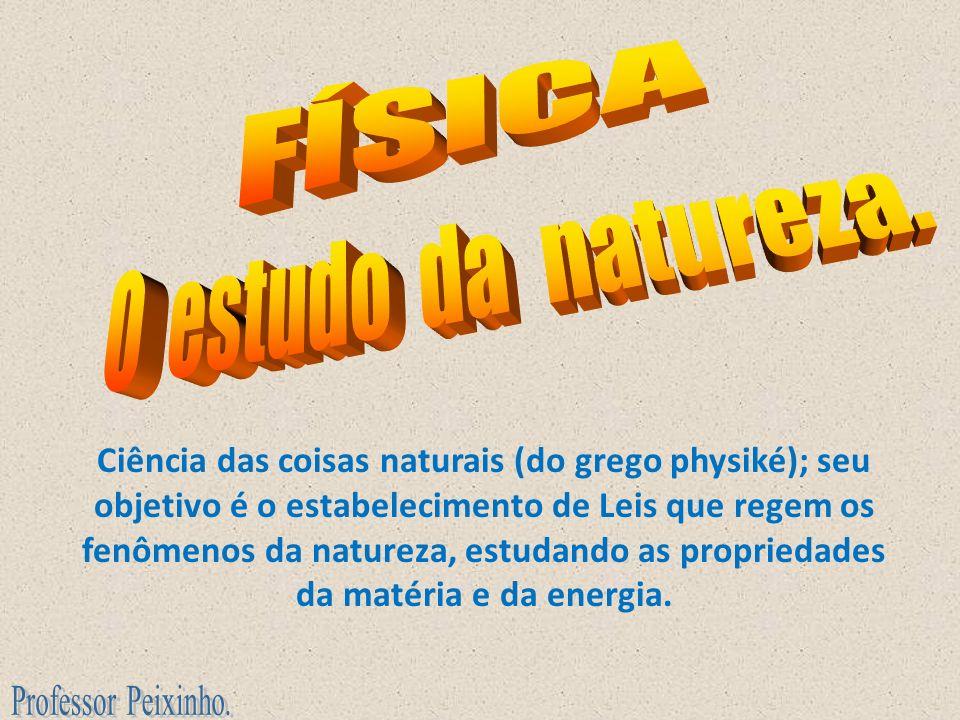 Ciência das coisas naturais (do grego physiké); seu objetivo é o estabelecimento de Leis que regem os fenômenos da natureza, estudando as propriedades