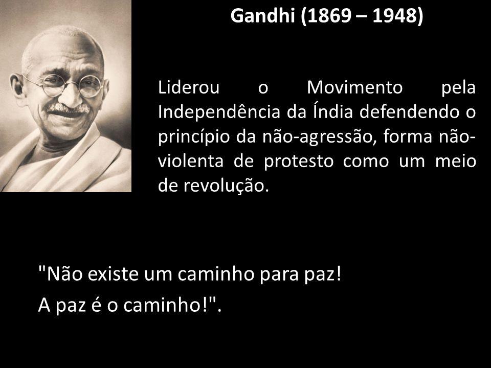Gandhi (1869 – 1948) Não existe um caminho para paz.