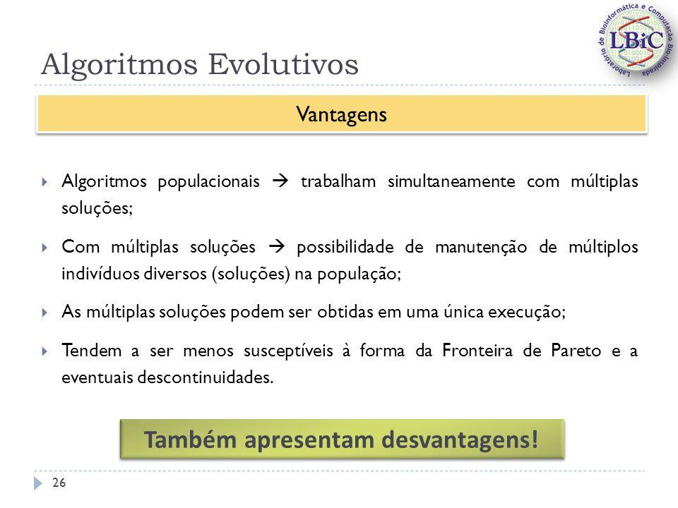 Algoritmos Evolutivos Algoritmos populacionais trabalham simultaneamente com múltiplas soluções; Com múltiplas soluções possibilidade de manutenção de múltiplos indivíduos diversos (soluções) na população; As múltiplas soluções podem ser obtidas em uma única execução; Tendem a ser menos susceptíveis à forma da Fronteira de Pareto e a eventuais descontinuidades.