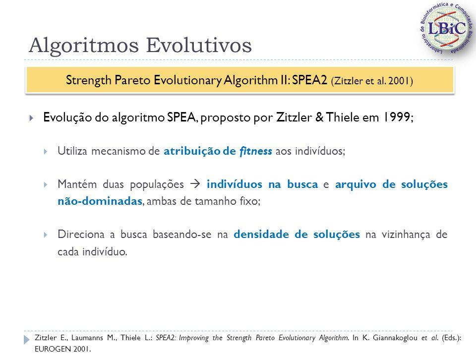 Algoritmos Evolutivos Evolução do algoritmo SPEA, proposto por Zitzler & Thiele em 1999; Utiliza mecanismo de atribuição de fitness aos indivíduos; Mantém duas populações indivíduos na busca e arquivo de soluções não-dominadas, ambas de tamanho fixo; Direciona a busca baseando-se na densidade de soluções na vizinhança de cada indivíduo.