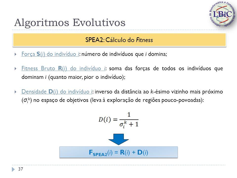 Algoritmos Evolutivos Força S(i) do indivíduo i: número de indivíduos que i domina; Fitness Bruto R(i) do indivíduo i: soma das forças de todos os indivíduos que dominam i (quanto maior, pior o indivíduo); Densidade D(i) do indivíduo i: inverso da distância ao k-ésimo vizinho mais próximo ( σ i k ) no espaço de objetivos (leva à exploração de regiões pouco-povoadas): SPEA2: Cálculo do Fitness F SPEA2 (i) = R(i) + D(i) 37