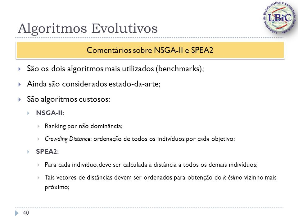 Algoritmos Evolutivos São os dois algoritmos mais utilizados (benchmarks); Ainda são considerados estado-da-arte; São algoritmos custosos: NSGA-II: Ranking por não dominância; Crowding Distance: ordenação de todos os indivíduos por cada objetivo; SPEA2: Para cada indivíduo, deve ser calculada a distância a todos os demais indivíduos; Tais vetores de distâncias devem ser ordenados para obtenção do k-ésimo vizinho mais próximo; Comentários sobre NSGA-II e SPEA2 40