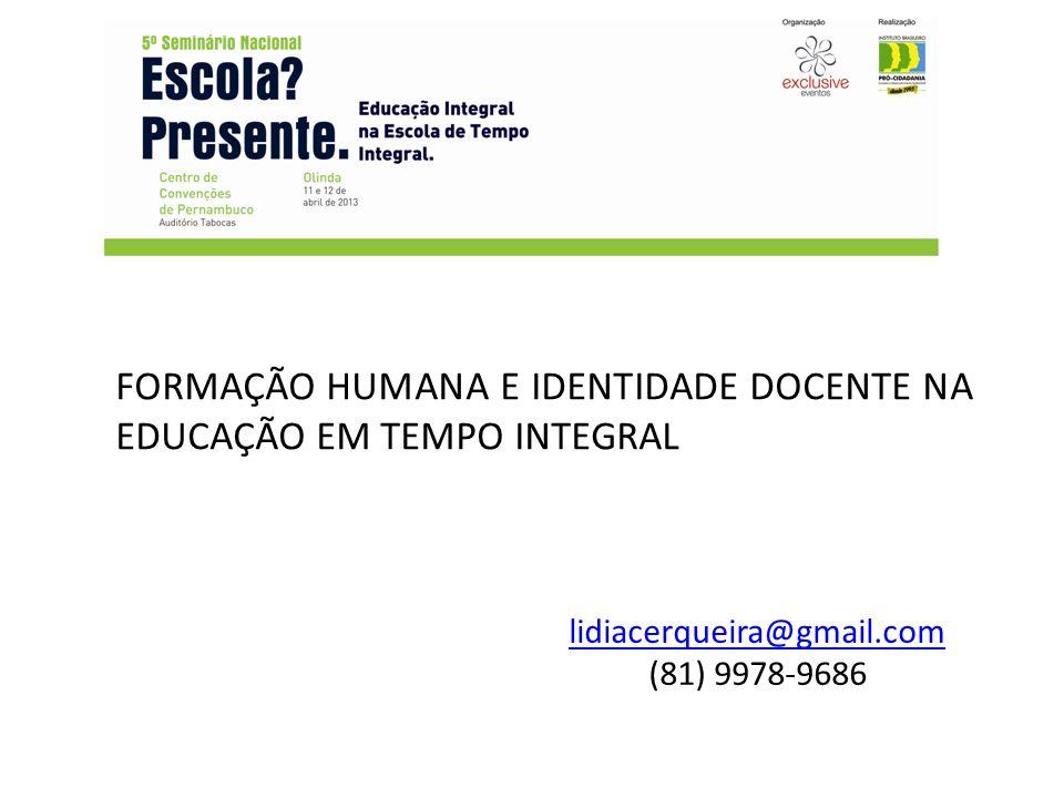 FORMAÇÃO HUMANA E IDENTIDADE DOCENTE NA EDUCAÇÃO EM TEMPO INTEGRAL lidiacerqueira@gmail.com (81) 9978-9686