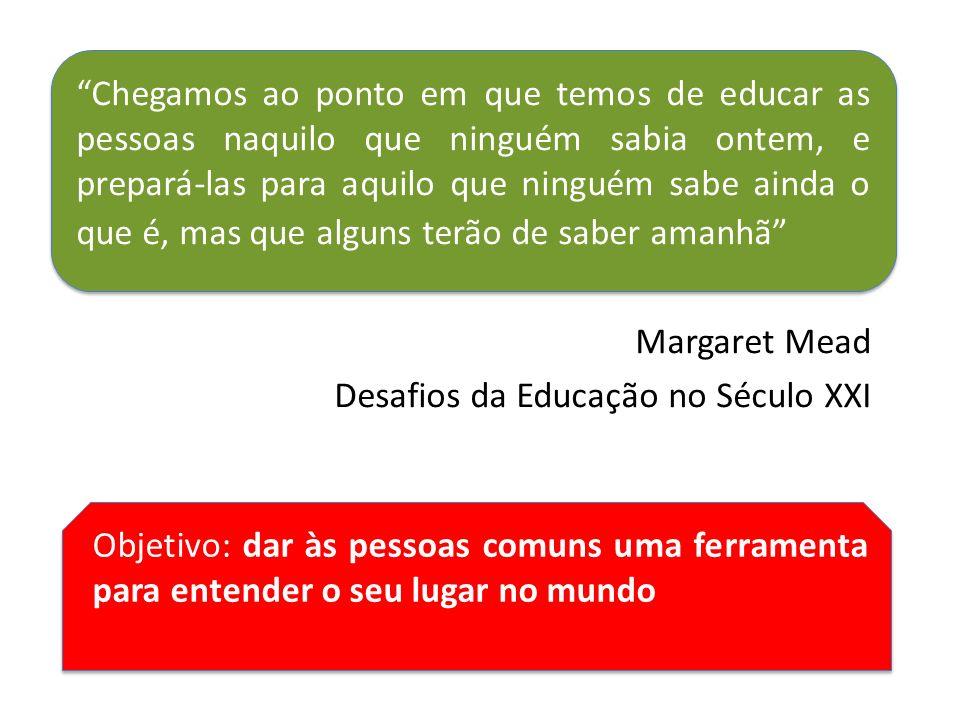 Chegamos ao ponto em que temos de educar as pessoas naquilo que ninguém sabia ontem, e prepará-las para aquilo que ninguém sabe ainda o que é, mas que alguns terão de saber amanhã Margaret Mead Desafios da Educação no Século XXI Objetivo: dar às pessoas comuns uma ferramenta para entender o seu lugar no mundo
